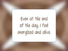 """Daily Affirmation for July 15, 2015 #affirmation #inspiration - """"Even at the end of the day, I feel energized and alive."""""""