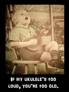 If my Ukulele's too loud, you're too old!