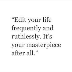 """""""Edit your life frequently and ruthlessly. It's your masterpiece after all."""""""