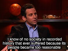 I know of no society in recorded history that ever suffered because its people became too reasonable. — Sam Harris