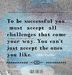 To be successful you must accept all challenges that come your way. You can't just  accept the one you like.