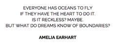 """Everyone has oceans to fly if they have the heart to do it. Is it reckless? Maybe. But what do dreams know of boundaries?"" - Amelia Earhart"