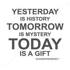Yesterday is history.  Tomorrow is mystery today is a gift. ...