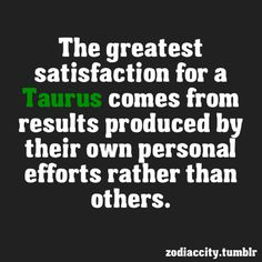 The greatest satisfaction for a Taurus comes from results produced by their own personal efforts rather than others.