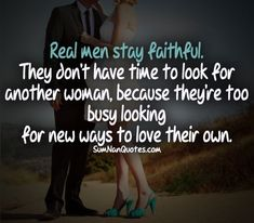 Real men stay faithful. They don't have time to look for other women because they're too busy looking for new ways to love their own.  #gentleman