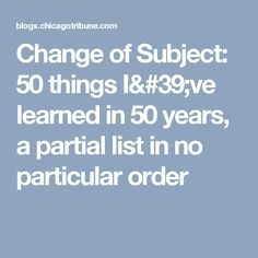Change of Subject: 50 things I've learned in 50 years, a partial list in no particular order