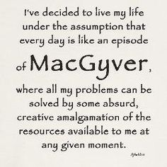 The MacGyver approach to life - which is pretty much why he turns up as one of the fictional characters I'd most love to spend an hour (and a cuppa) with.  Especially if I could find a way to osmose (that is too a verb!) his attitude.