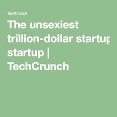 The unsexiest trillion-dollar startup | TechCrunch