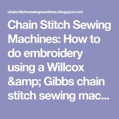 Chain Stitch Sewing Machines: How to do embroidery using a Willcox & Gibbs chain stitch sewing machine