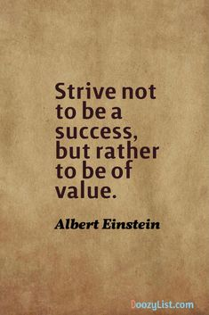 Strive not to be a success, but rather to be of value. Albert Einstein