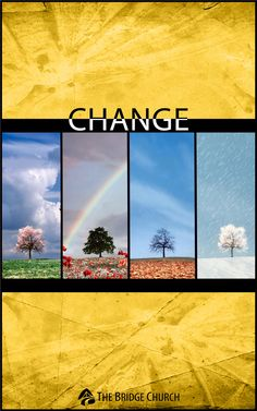 Change: You will change. Period. It is inevitable. Life is change. Many of us resist change, wanting to keep things the same, but change is part of God's plan for us. He loves us too much to leave us the same. The question is: Will you change because you have to or because you choose to?
