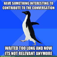 Socially awkward penguin and I have too much in common.