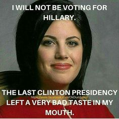 I will not be voting for Hillary. The last Clinton presidency left a bad taste in my mouth.
