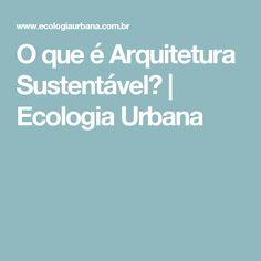 O que é Arquitetura Sustentável? | Ecologia Urbana