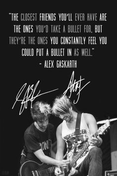 the closest friends you'll ever have are the ones you'd take a bullet for, but they're the ones you constantly feel you could put a bullet in as well. - alex gaskarth