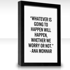 """""""Whatever is going to happen will happen, whether we worry or not."""""""
