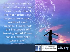 """""""I live in the faith that there is a Presence and Power greater than I am that nurtures and supports me in ways I could not even imagine. I know that this Presence is All knowing and All Power and is Always right where I am"""" Dr. Ernest Holmes"""