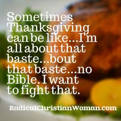 Sometimes Thanksgiving can be like...I'm all about that baste...bout that baste...no Bible. I want to fight that.