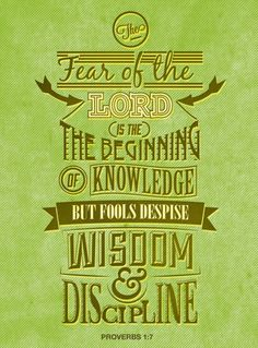 Proverbs 1:7 (NIV) ~ The fear of the LORD is the beginning of knowledge, but fools despise wisdom and discipline.