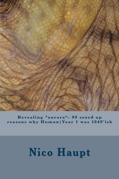 Revealing *aurora*- 99 sexed up reasons why Human|Year 1 was 1649'ish by Nico Haupt, http://www.amazon.com/dp/1478279494/ref=cm_sw_r_pi_dp_NvIdqb1564FDG