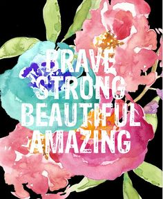 You are brave. You are strong. You are beautiful. You are amazing.