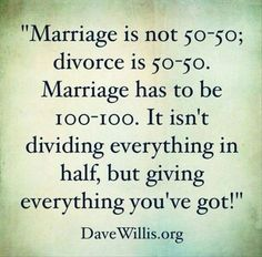I love this quote. My husband and I say this to every young couple that comes to talk with us for pre-marital counseling. You have to be in 100%. Each of you. Every day. It's doesn't happen, not all the time ~ but with that attitude, your chances of making it are much greater. Quotes Of The Day – 11 Pics #marriage #quotes