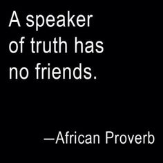 Learned a long time ago to know the difference between a FRIEND and an ASSOCIATE.... Most of us have associates vs. friends....  TRUTH shall prevail