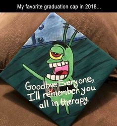 My Favorite Graduation Cap In 2018 Goodbye Everyone, I'll Remember You All In Therapy - Funny Memes. The Funniest Memes worldwide for Birthdays, School, Cats, and Dank Memes - Meme All Meme, Stupid Funny Memes, Funny Relatable Memes, Funny Texts, Hilarious, Funny Stuff, Funny Spongebob Memes, Funny Things, Funny Graduation Caps
