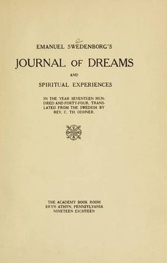 In 1744 Swedenborg traveled the Netherlands to gather material for a scientific treatise on the anatomy and behavior of animals. En route, he began having strange and disturbing dreams. It was Swedenborg's custom to keep a diary while he traveled, and so he recorded his dreams in its pages. These visions began the process of [...][...]