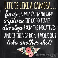 """""""Life is like a camera... Focus on what's important, capture the good times, develop from the negatives, and if things don't work out, take another shot."""""""