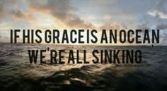 If His grace is an ocean, we are all sinking.
