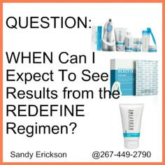 Q: WHEN Can I Expect To See Results from the REDEFINE Regimen Based on our clinical studies, smoother, softer skin can be experienced after just one use. With continued use, the REDEFINE Regimen is clinically proven to help skin appear firmer, make lines and wrinkles less noticeable, and create the appearance of smaller pores for a more luminous and refined appearance. In an independent clinical study, participants using the REDEFINE Regimen reported seeing the following results after eight…