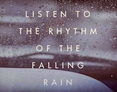 Listen to the rhythm of the falling rain. There is nothing like it.