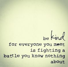 Be kind for everyone you meet is fighting a battle you know nothing about.