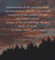 Bohemianism is the practice of an unconventional lifestyle, often in the company of like-minded people, involving musical, artistic, or literary pursuits. The key ideals are truth, freedom, beauty, and love.