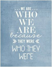 We are who we are because they were who they were