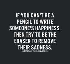 QUOTE, Inspiration:  'If you can't be a pencil to write someone's happiness, then try to be the eraser to remove their sadness.' / repinned per Nimisha Neha