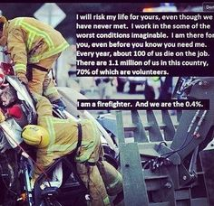 NOT a firefighter, but people fail to realize how true this is for firefighters & EMS people.