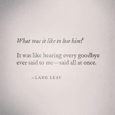 What was it like to lose him? - by Lang Leav Lang Leav, Sad Quotes, Quotes To Live By, Best Quotes, Love Quotes, Inspirational Quotes, Heartbreak Quotes, Let Him Go Quotes, I Miss Him Quotes