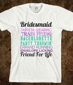 bridesmaid friend for life shirt  Gotta make Lauren a shirt like this if I ever get married. <3 love you Lauren.