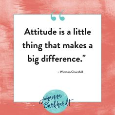 """Attitude is a little thing that makes a big difference."" Winston Chruchill"