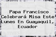 http://tecnoautos.com/wp-content/uploads/imagenes/tendencias/thumbs/papa-francisco-celebrara-misa-este-lunes-en-guayaquil-ecuador.jpg Papa Francisco. Papa Francisco celebrará misa este lunes en Guayaquil, Ecuador, Enlaces, Imágenes, Videos y Tweets - http://tecnoautos.com/actualidad/papa-francisco-papa-francisco-celebrara-misa-este-lunes-en-guayaquil-ecuador/
