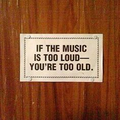If the music is too loud, you are too old.