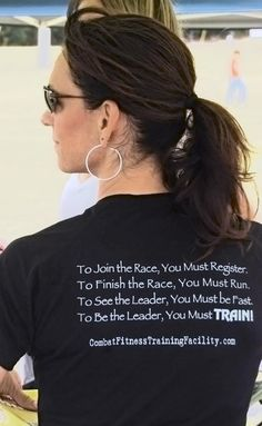 To join the race,you must register. To finish the race, you must run. To see the leader you must be fast. To be the leader, you must TRAIN!   CombatFitnessTrainingFacility.com