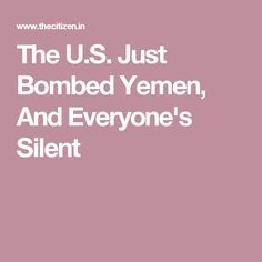 The U.S. Just Bombed Yemen, And Everyone's Silent