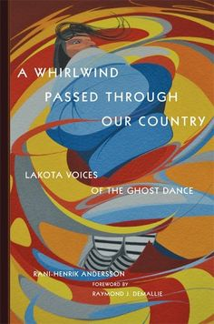 A Whirlwind Passed through Our Country: Lakota Voices of the Ghost Dance. By Rani-Henrik Andersson. University of Oklahoma Press. ISBN 9780806160078. Index by Amron Gravett @WCBookServices