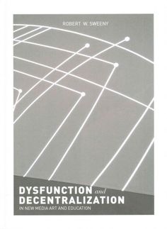Dysfunction and decentralization in new media art and education / Robert W. Sweeny