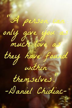 A person can only give you as much love as they have found within themselves.