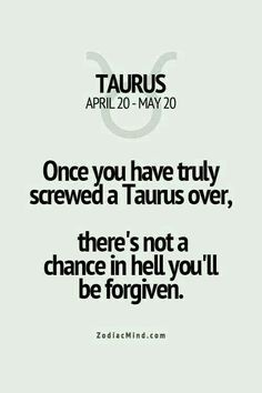 I think I'm a Taurus inside. Once you have truly screwed a Taurus over, there's not a chance in hell you'll be forgiven Taurus Quotes, Zodiac Signs Taurus, Zodiac Mind, My Zodiac Sign, Zodiac Quotes, Zodiac Facts, Aries Taurus Cusp, Taurus Memes, Horoscope Signs