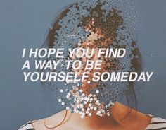 I hope you find a way to be yourself someday.